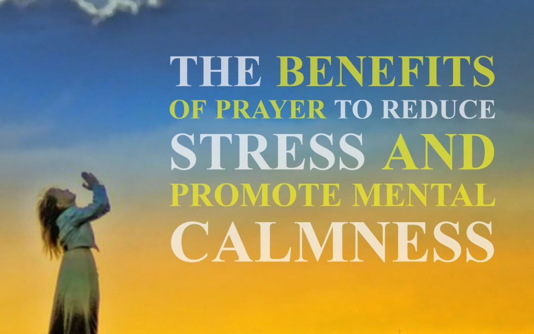 The Benefits of Prayer to Reduce Stress and Promote Mental Calmness