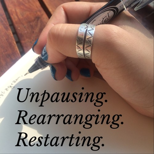 unpausing. rearranging. restarting.
