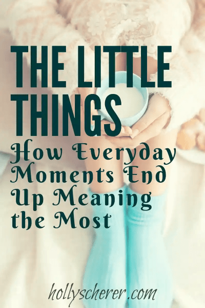 The Little Things – How Everyday Moments End Up Meaning the Most