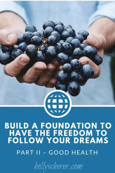 Build a Foundation to Have the Freedom to Follow Your Dreams – Part II – Good Health