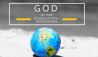 God As Our Geographic Destination