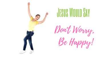 Jesus Would Say: Don't Worry Be Happy