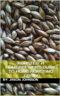 Roasted: A Homebrewer's Guide to Home Roasting Grain Kindle Edition