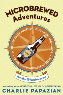 Microbrewed Adventures: A Lupulin Filled Journey to the Heart and Flavor of the World's Great Craft Beers Kindle Edition