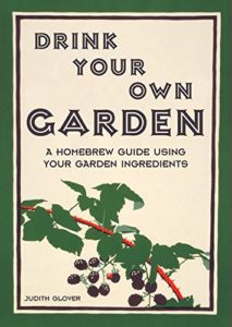 Drink Your Own Garden: A homebrew guide using your garden ingredients