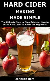 HARD CIDER MAKING MADE SIMPLE: The Ultimate Step by Step Guide on How to Make Hard Cider at Home for Beginners Kindle Edition