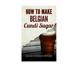 How to Make Belgian Candi Sugar: Sugar Inversion Method Kindle Edition