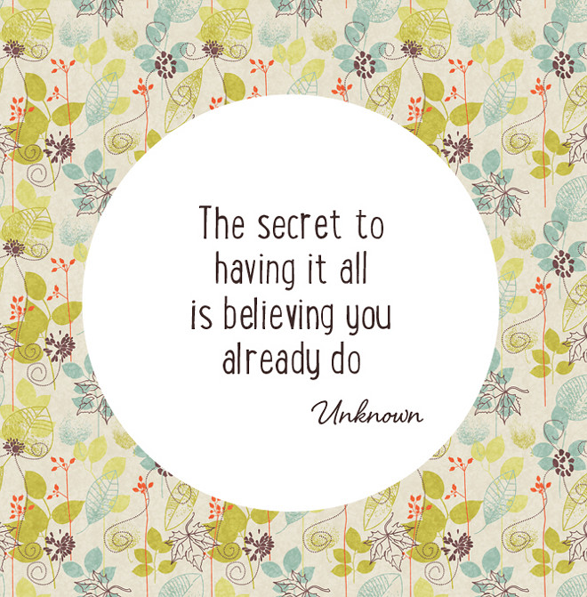 The secret to have it all is believing you already do.