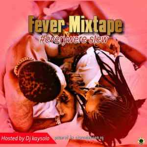 [Mixtape] : Dj Kaysolo – Fever Mixtape (Everywhere Stew)