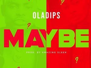 DOWNLOAD: Oladips – Maybe (Prod. Amazing Sleek)