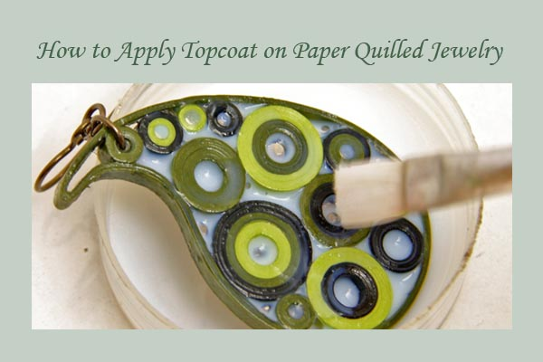 Tips on How to Apply a Topcoat or Glaze on Paper Quilled Jewelry – Step by Step Photo Tutorial