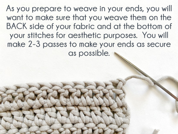 """Image shows a swatch of double crochet that has been tied off and the yarn tail threaded onto a large-eye, blunt-tipped needle. Text reads: """"As you prepare to weave in your ends, you will want to make sure that you weave them on the BACK side of your fabric and at the bottom of your stitches for aesthetic purposes. You will make 2-3 passes to make your ends as secure as possible."""""""