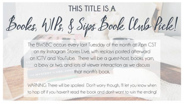 This title is a Books, WIPs, & Sips Book Club Pick!  The BWSBC occurs every last Tuesday of the month at 7pm CST on my Instagram Stories Live, with replays posted afterward on IGTV and YouTube.  There will be a guest-host, books, yarn, a bevy or two, and lots of viewer interaction as we discuss that month's book.  Warning: There will be spoilers! Don't worry though, I'll let you know when to hop off if you haven't read the book and don't want to ruin the ending!