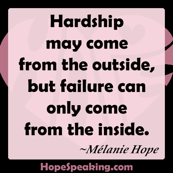 Hardship may come from the outside, but failure can only come from the inside -Mélanie Hope