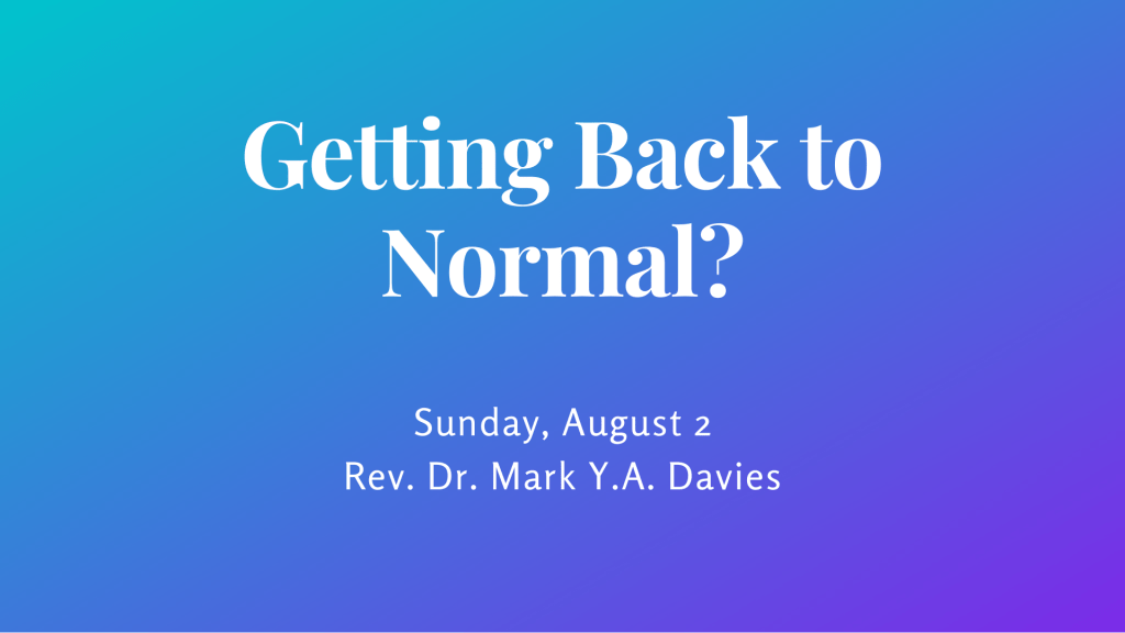 Getting Back to Normal? Sunday, August 2 - Rev. Dr. Mark Y.A. Davies