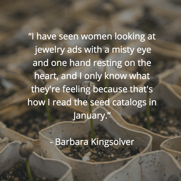 """I have seen women looking at jewelry ads with a misty eye and one hand resting on the heart, and I only know what they're feeling because that's how I read the seed catalogs in January."" ~Barbara Kingsolver"