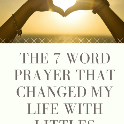 The 7 Word Prayer that Changed My Life With Littles