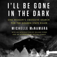 I'll Be Gone in the Dark: One Woman's Obsessive Search for the Golden State Killer by Michelle McNamara read byGabra Zackman, Gillian Flynn, Patton Oswalt