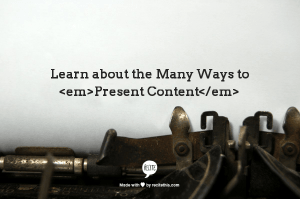 My year-long quest to learn about the many ways to present content.