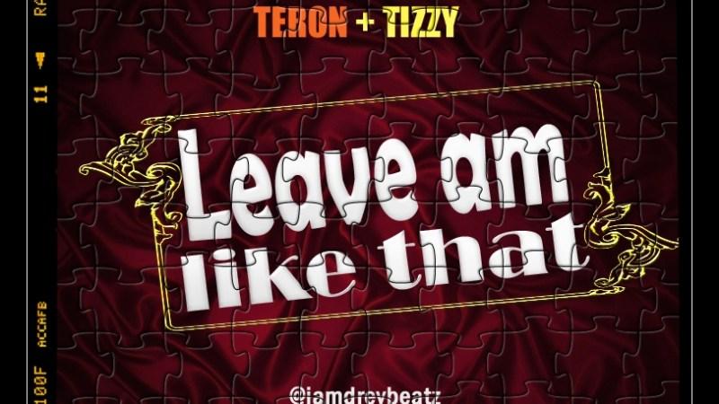 Drey Beatz ft Teron x Tizzy – Leave Am Like That