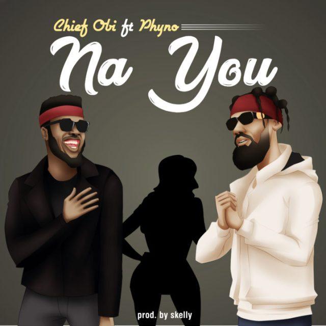 Chief Obi ft Phyno - Na You