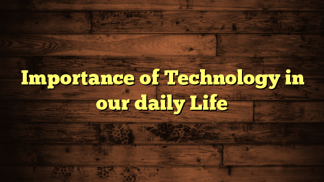 Importance of Technology in our daily Life