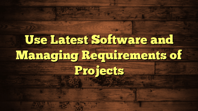 Use Latest Software and Managing Requirements of Projects
