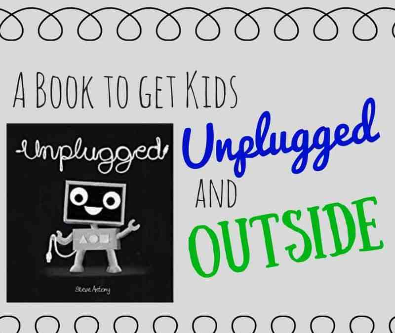 Unplugged: A Picture Book to Get Kids Unplugged and Outside