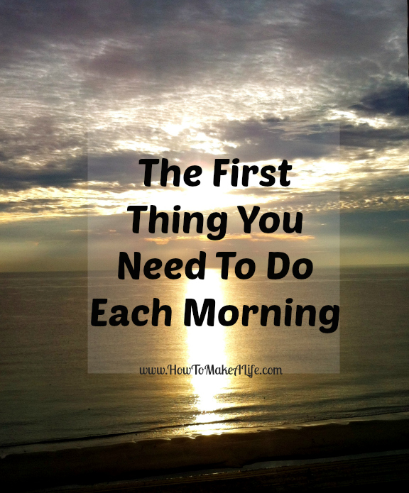 The First Thing You Need To Do Each Morning!