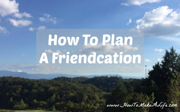 Tips and suggestion on how to organize and plan a friendcation with your girlfriends.