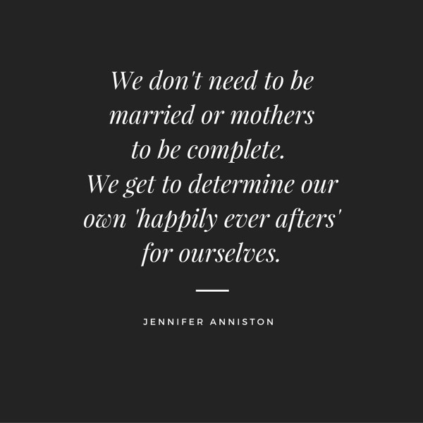 We don't need to be married or mothers to be complete. We get to determine our own 'happily ever afters' for ourselves.