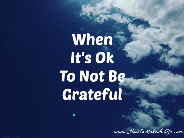 When It's Ok To Not Be Grateful