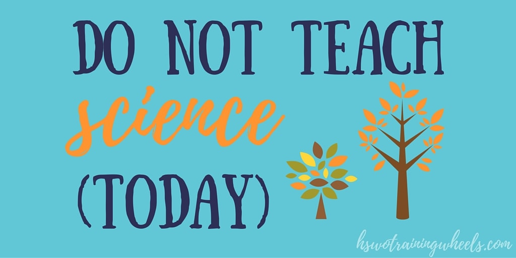 Do NOT Teach Science (Today)