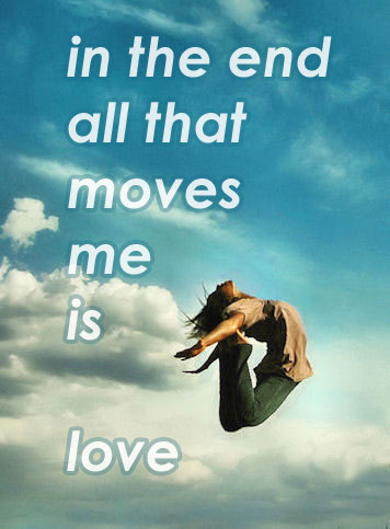 all that moves me is love