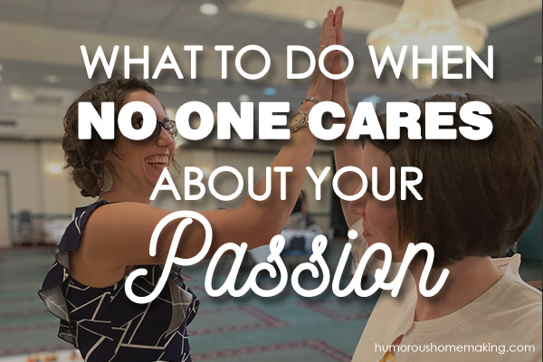 what to do when no one cares about your passion