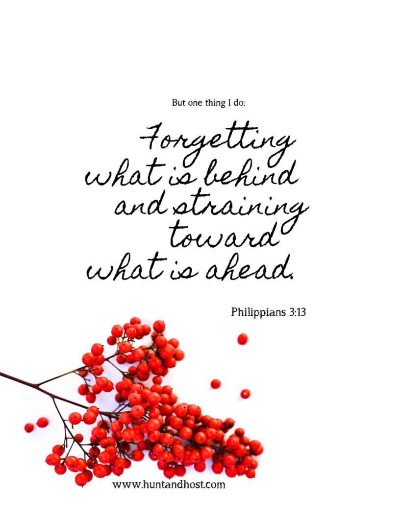 But one thing I do: Forgetting what is behind and straining toward what is ahead. Philippians 3:13 Free printable bible memory verse from Hunt & Host Blog