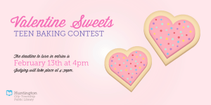 Valentine Sweets - Teen Baking Contest - Deadline to enter 4pm Friday, February 13th, 2015