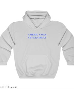 America Was Never Great Hoodie
