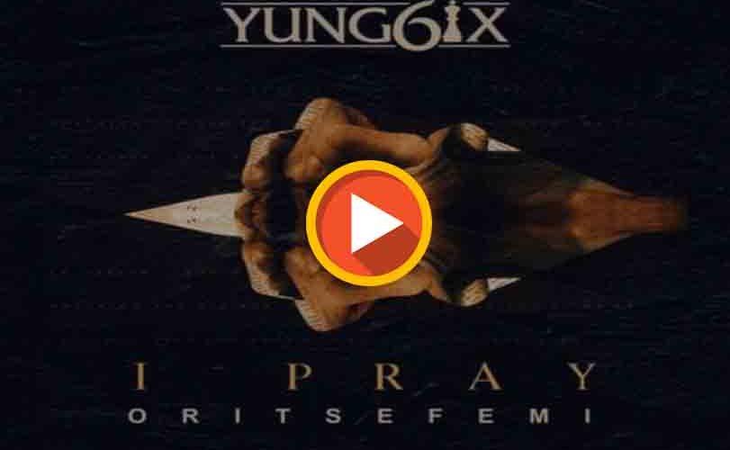 "Yung6ix ft. Oritse Femi – ""I Pray"""