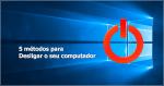 Windows 10: Como encerrar (desligar) o seu computador?