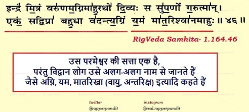 """""""Ekam Sat Vipra Bahuda Vadanti""""- is a Fake&Incomplete, The correct Shloka is in 'Rigveda' 1.164.46. In Rigvedic time, when nothing except Sanatan Dharma existed, so how can there be any name of Something like Religion which didn't exist. Correct Quote Means, Supreme Power is One , &People call that as Various Mahabhut  also."""