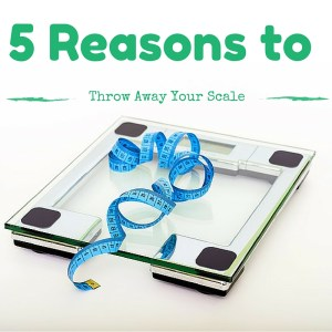 Five Reasons to Throw Away Your Scale