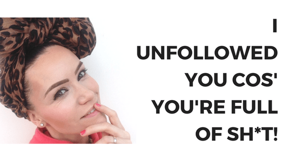 I've unfollowed you because you're full of sh*t!
