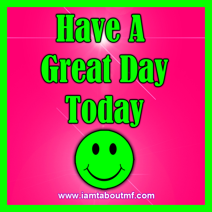 iamtaboutmf.com - Have A Great Day Today