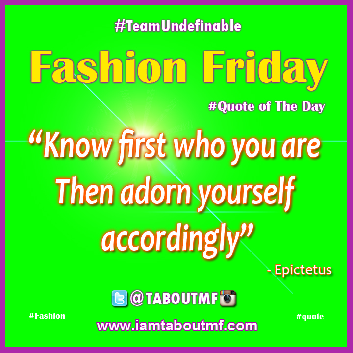 "iamtaboutmf.com Fashion Friday Quote  - ""Know first who you are  Then adorn yourself  accordingly"""