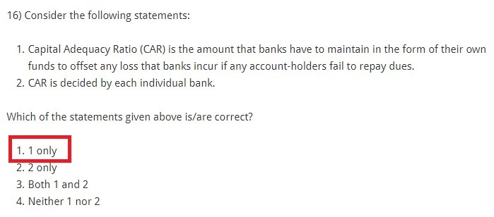 Consider the following statements: Capital Adequacy Ratio (CAR) is the amount that banks have to maintain in the form of their own funds to offset any loss that banks incur if any account-holders fail to repay dues. CAR is decided by each individual bank. Which of the statements given above is/are correct? 1 only 2 only Both 1 and 2 Neither 1 nor 2