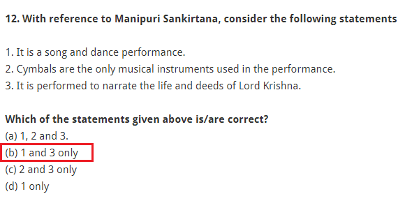 With reference to Manipuri Sankirtana, consider the following statements: 1. It is a song and dance performance. 2. Cymbals are the only musical instruments used in the performance. 3. It is performed to narrate the life and deeds of Lord Krishna. Which of the statements given above is/are correct? (a) 1, 2 and 3. (b) 1 and 3 only (c) 2 and 3 only (d) 1 only