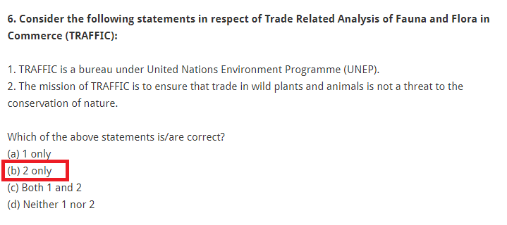 Consider the following statements in respect of Trade Related Analysis of Fauna and Flora in Commerce (TRAFFIC): 1. TRAFFIC is a bureau under United Nations Environment Programme (UNEP). 2. The mission of TRAFFIC is to ensure that trade in wild plants and animals is not a threat to the conservation of nature. Which of the above statements is/are correct? (a) 1 only (b) 2 only (c) Both 1 and 2 (d) Neither 1 nor 2