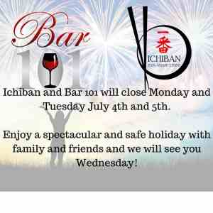Ichiban and Bar 101 will be closed on Monday and Tuesday July 4th and 5th Charleston WV