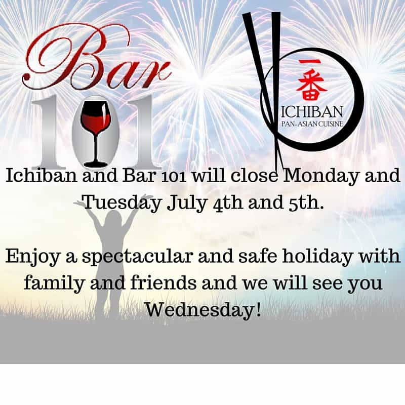 Ichiban and Bar 101 will close Monday and Tuesday July 4th and 5th.Enjoy a spectacular and safe holiday with family and friends and we will see you Wednesday!